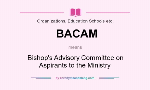 What does BACAM mean? It stands for Bishop`s Advisory Committee on Aspirants to the Ministry