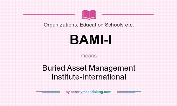 What does BAMI-I mean? It stands for Buried Asset Management Institute-International