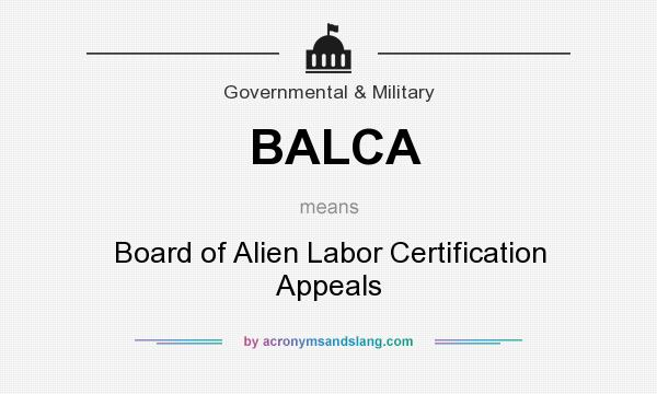 What does BALCA mean? It stands for Board of Alien Labor Certification Appeals