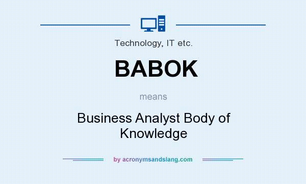 What does BABOK mean? It stands for Business Analyst Body of Knowledge
