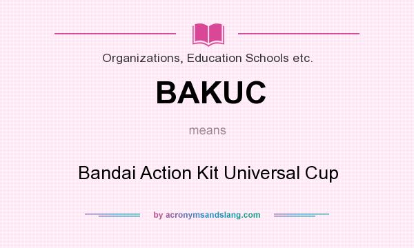 What does BAKUC mean? It stands for Bandai Action Kit Universal Cup