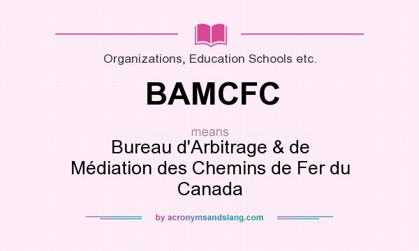 What does BAMCFC mean? It stands for Bureau d`Arbitrage & de Médiation des Chemins de Fer du Canada