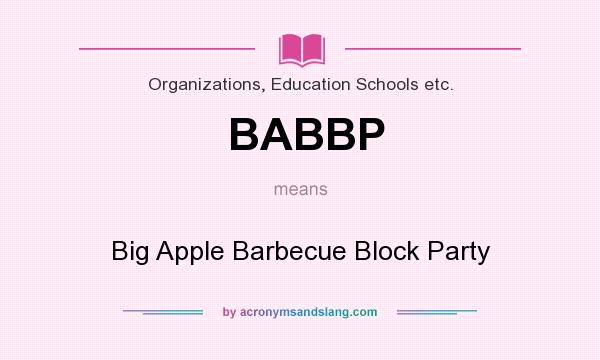 What does BABBP mean? It stands for Big Apple Barbecue Block Party