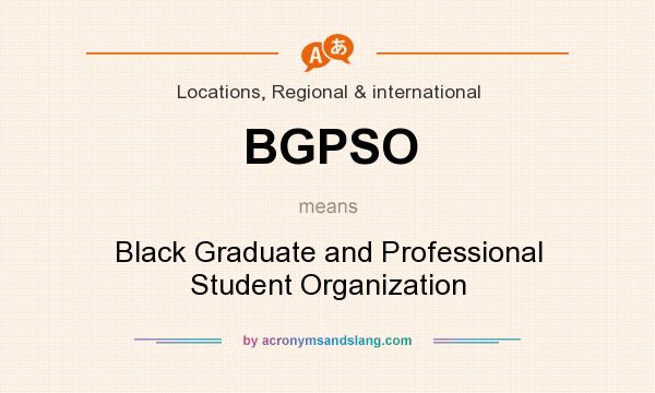 What does BGPSO mean? It stands for Black Graduate and Professional Student Organization