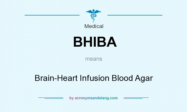 What does BHIBA mean? It stands for Brain-Heart Infusion Blood Agar
