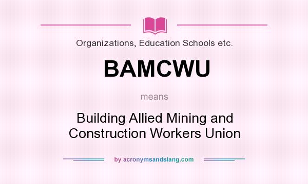 What does BAMCWU mean? It stands for Building Allied Mining and Construction Workers Union