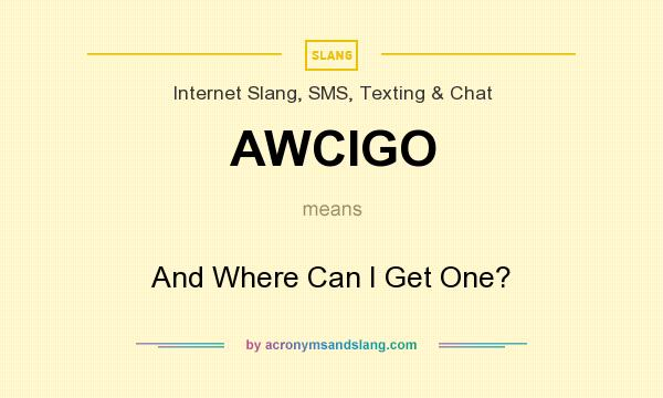 What does AWCIGO mean? It stands for And Where Can I Get One?