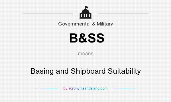 What does B&SS mean? It stands for Basing and Shipboard Suitability