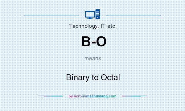 What does B-O mean? It stands for Binary to Octal