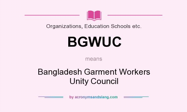 What does BGWUC mean? It stands for Bangladesh Garment Workers Unity Council