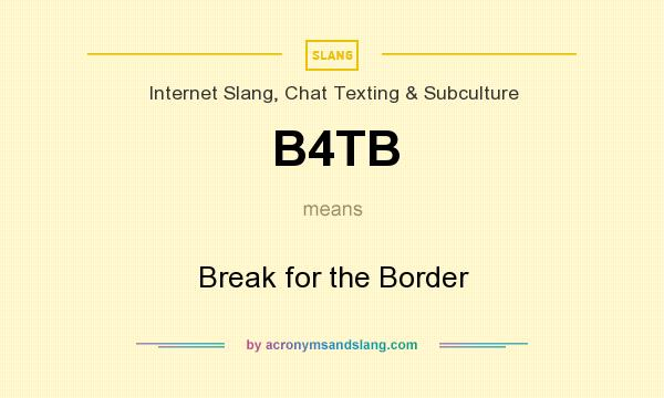 What does B4TB mean? It stands for Break for the Border