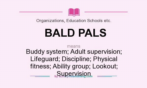 What does BALD PALS mean? It stands for Buddy system; Adult supervision; Lifeguard; Discipline; Physical fitness; Ability group; Lookout; Supervision