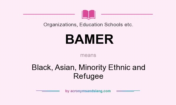 What does BAMER mean? It stands for Black, Asian, Minority Ethnic and Refugee