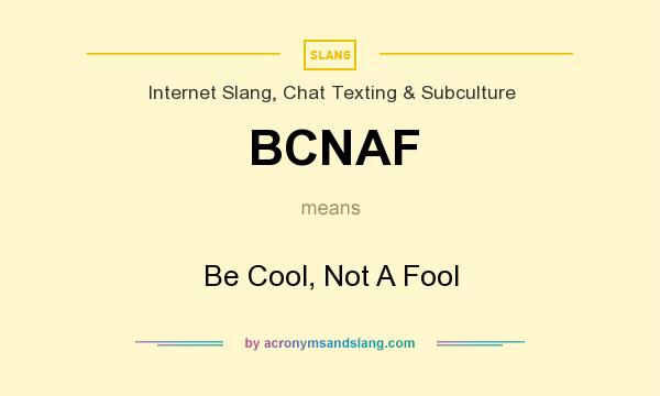 What does BCNAF mean? It stands for Be Cool, Not A Fool