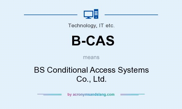 What does B-CAS mean? It stands for BS Conditional Access Systems Co., Ltd.