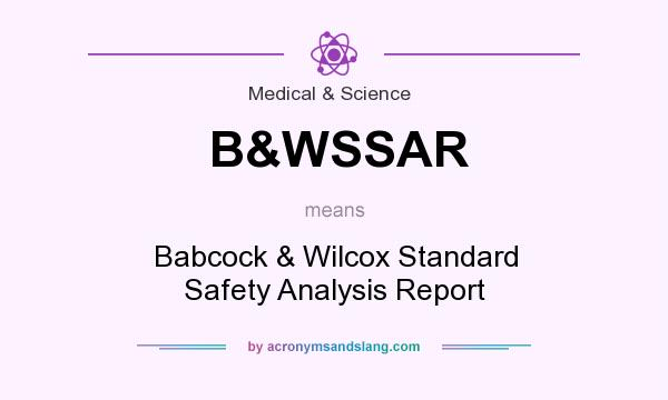 What does B&WSSAR mean? It stands for Babcock & Wilcox Standard Safety Analysis Report