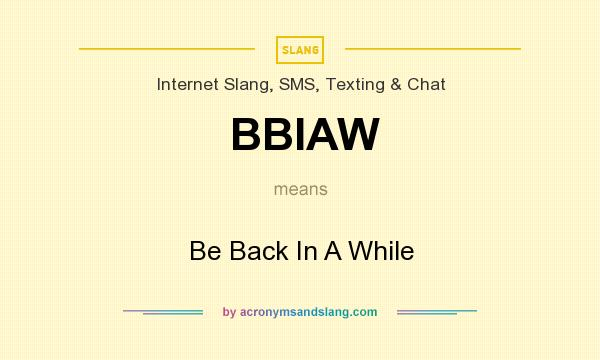 What does BBIAW mean? It stands for Be Back In A While
