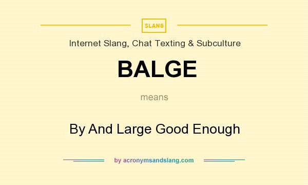 What does BALGE mean? It stands for By And Large Good Enough