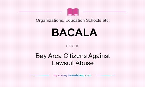What does BACALA mean? It stands for Bay Area Citizens Against Lawsuit Abuse