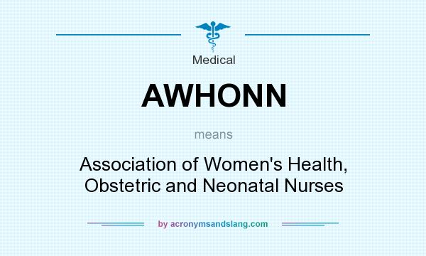 What does AWHONN mean? It stands for Association of Women`s Health, Obstetric and Neonatal Nurses