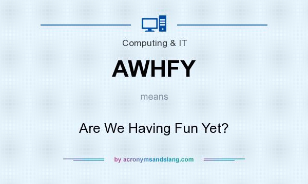 What does AWHFY mean? It stands for Are We Having Fun Yet?