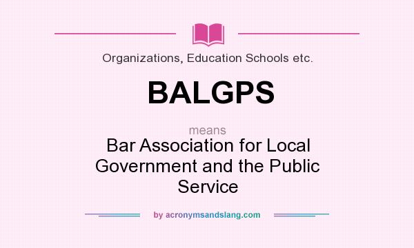 What does BALGPS mean? It stands for Bar Association for Local Government and the Public Service