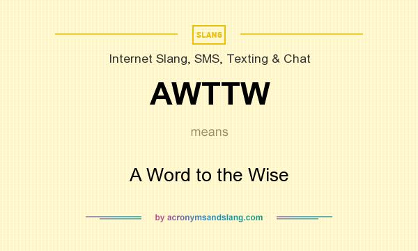 What does AWTTW mean? It stands for A Word to the Wise
