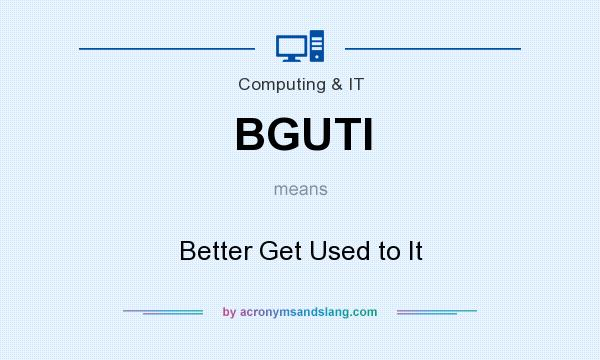 What does BGUTI mean? It stands for Better Get Used to It