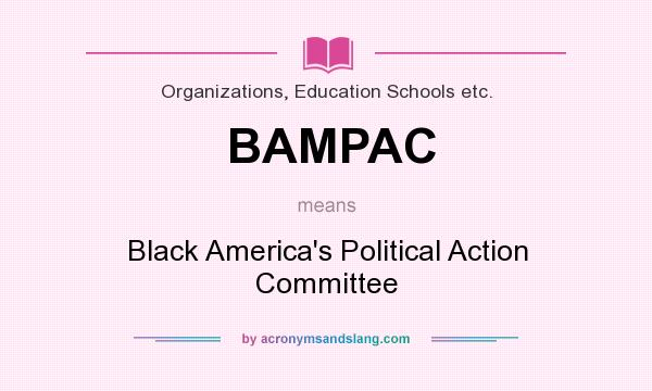 What does BAMPAC mean? It stands for Black America`s Political Action Committee
