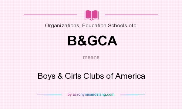What does B&GCA mean? It stands for Boys & Girls Clubs of America