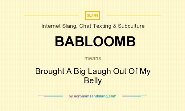 What does BABLOOMB mean? It stands for Brought A Big Laugh Out Of My Belly