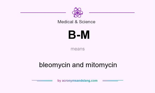 What does B-M mean? It stands for bleomycin and mitomycin