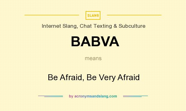 What does BABVA mean? It stands for Be Afraid, Be Very Afraid
