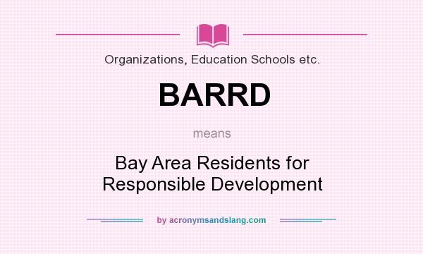 What does BARRD mean? It stands for Bay Area Residents for Responsible Development