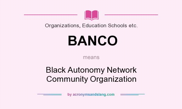 What does BANCO mean? It stands for Black Autonomy Network Community Organization