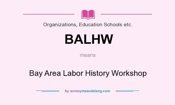 What does BALHW mean? It stands for Bay Area Labor History Workshop