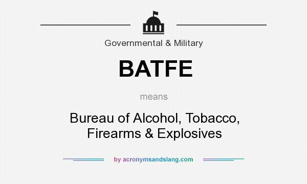 What does BATFE mean? It stands for Bureau of Alcohol, Tobacco, Firearms & Explosives