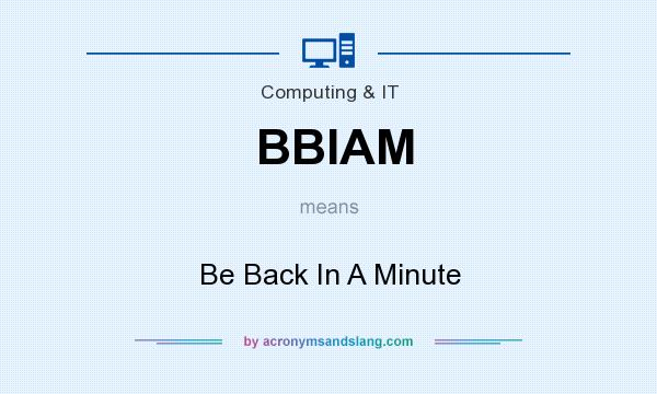 What does BBIAM mean? It stands for Be Back In A Minute