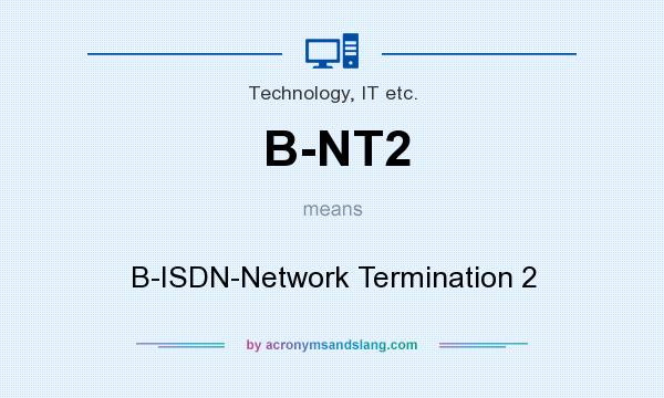 What does B-NT2 mean? It stands for B-ISDN-Network Termination 2