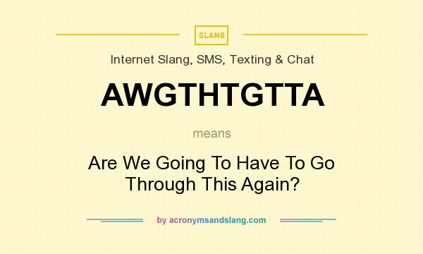 What does AWGTHTGTTA mean? It stands for Are We Going To Have To Go Through This Again?