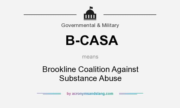 What does B-CASA mean? It stands for Brookline Coalition Against Substance Abuse