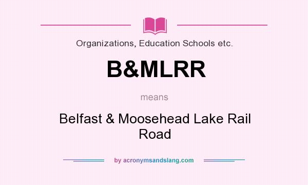 What does B&MLRR mean? It stands for Belfast & Moosehead Lake Rail Road
