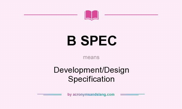 What does B SPEC mean? It stands for Development/Design Specification