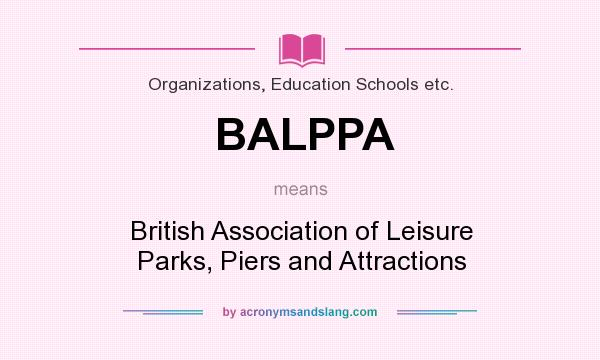 What does BALPPA mean? It stands for British Association of Leisure Parks, Piers and Attractions