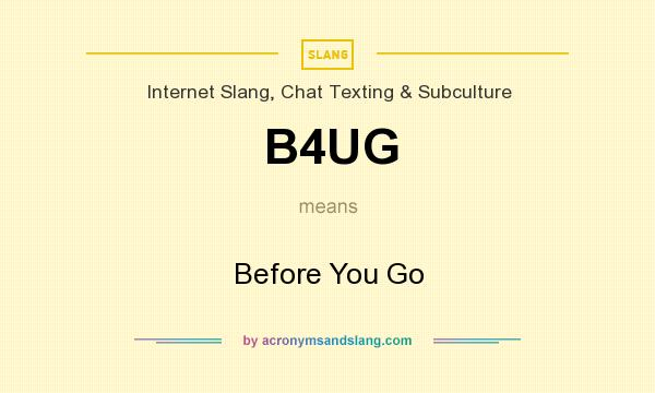What does B4UG mean? It stands for Before You Go