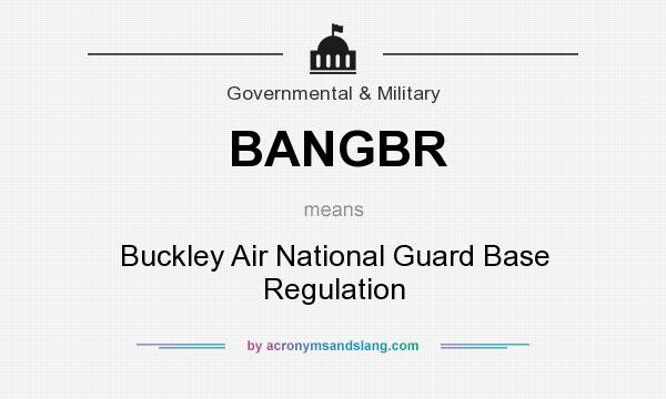 What does BANGBR mean? It stands for Buckley Air National Guard Base Regulation