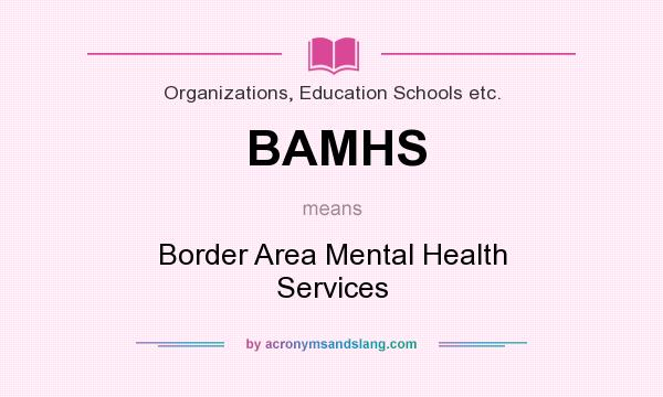 What does BAMHS mean? It stands for Border Area Mental Health Services