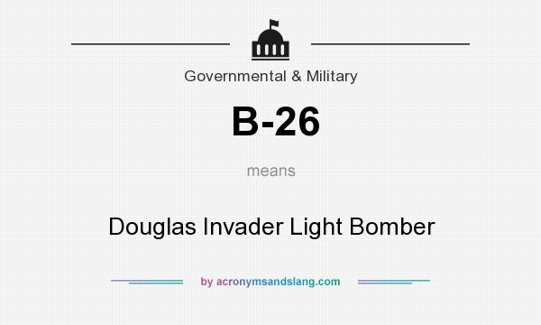 What does B-26 mean? It stands for Douglas Invader Light Bomber