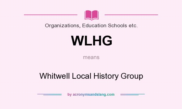 What does WLHG mean? It stands for Whitwell Local History Group
