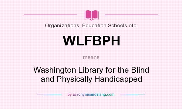 What does WLFBPH mean? It stands for Washington Library for the Blind and Physically Handicapped